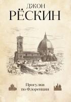 Джон Рескин - Прогулки по Флоренции