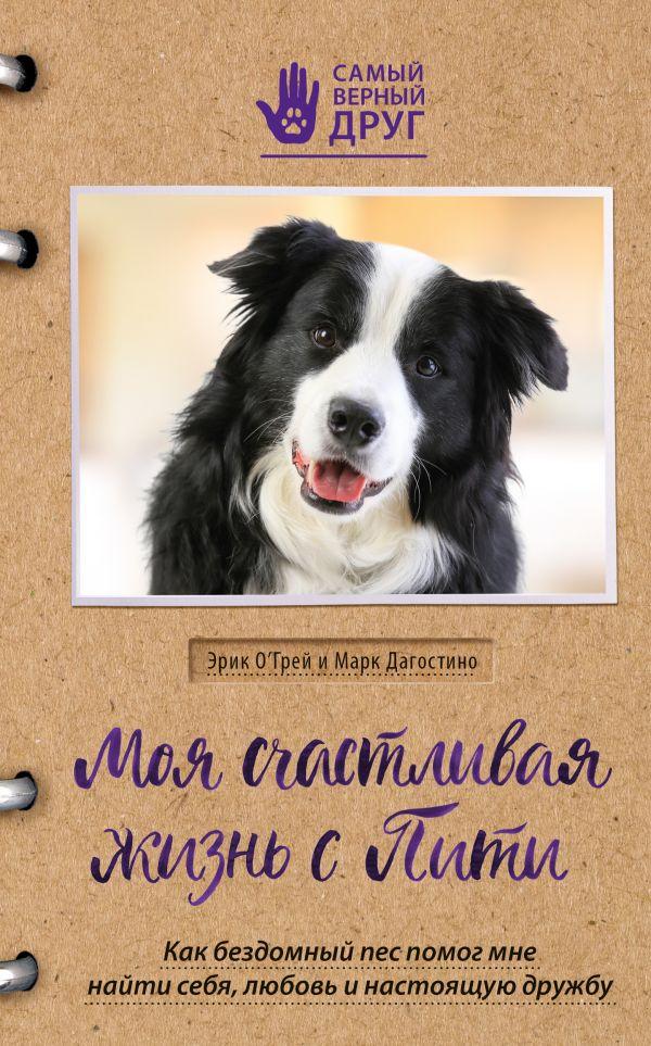 «Моя счастливая жизнь с Пити. Как бездомный пес помог мне найти себя, любовь и настоящую дружбу» Эрик О`Грей, Марк Дагостино