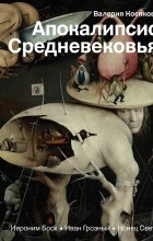 Валерия Косякова - Апокалипсис Средневековья: Иероним Босх, Иван Грозный, Конец света