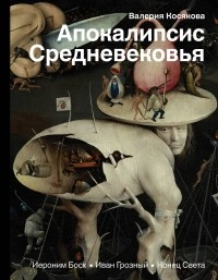 Валерия Косякова - Апокалипсис Средневековья. Иероним Босх, Иван Грозный, Конец Света
