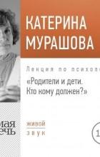 Екатерина Мурашова - Лекция «Родители и дети. Кто кому должен?»
