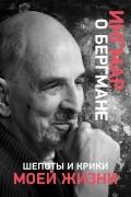 Ингмар Бергман - Шепоты и крики моей жизни
