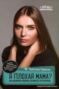 Валентина Паевская - Я плохая мама? Как воспитать ребенка, не имея на это времени