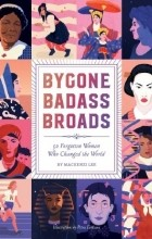 Mackenzi Lee - Bygone Badass Broads: 52 Forgotten Women Who Changed the World