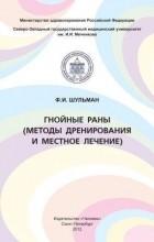 Ф. И. Шульман - Гнойные раны (методы дренирования и местное лечение)