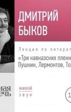 Дмитрий Быков - Лекция «Три кавказских пленника Пушкин, Лермонтов, Толстой»