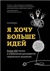 Стив Роулинг - Я хочу больше идей! Более 100 техник и упражнений для развития творческого мышления