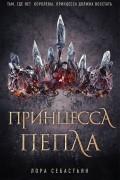 Лора Себастьян - Принцесса пепла