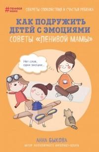 Анна Быкова - Как подружить детей с эмоциями. Советы