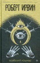 Роберт Ирвин - Арабский кошмар