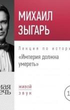 Михаил Зыгарь - Лекция «Империя должна умереть»
