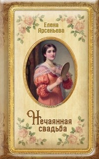 Елена Арсеньева - Нечаянная свадьба