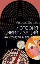 Мишель Эспань - История цивилизаций как культурный трансфер