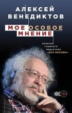 Алексей Венедиктов - Мое особое мнение. Записки главного редактора «Эхо Москвы»
