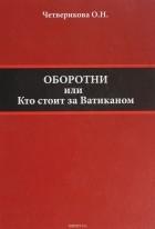 О. Н. Четверикова - Оборотни. Кто стоит за Ватиканом