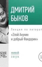 Дмитрий Быков - Злой Акунин и добрый Фандорин