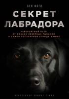 Бен Фогл - Секрет лабрадора. Невероятный путь от собаки северных рыбаков к самой популярной породе в мире