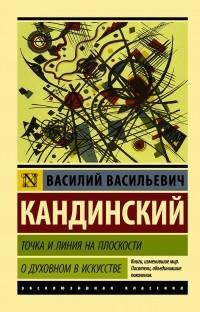 Василий Кандинский - Точка и линия на плоскости. О духовном в искусстве