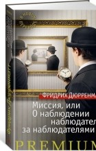 Фридрих Дюрренматт - Миссия, или О наблюдении наблюдателя за наблюдателями