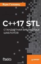 Яцек Галовиц - С++17 STL. Стандартная библиотека шаблонов