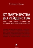 К. В. Кузнецов, В. В. Кикавец - От партнерства до рейдерства. Практика государственных и государственно-корпоративных закупок