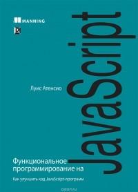Луис Атенсио - Функциональное программирование на JavaScript. Как улучшить код JavaScript-программ