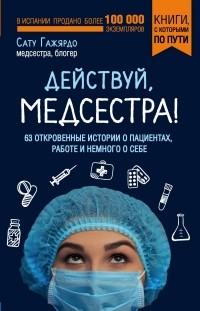Сату Гажярдо - Действуй, медсестра! 63 откровенных истории о пациентах, работе и немного о себе