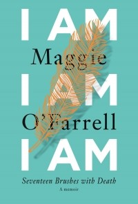 Maggie O'Farrell - I Am, I Am, I Am: Seventeen Brushes with Death