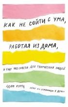 Адам Куртц - Как не сойти с ума, работая из дома, и еще 103 совета для творческих людей