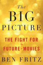Ben Fritz - The Big Picture: The Fight for the Future of Movies