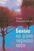 Елена Минкина-Тайчер - Белые на фоне черного леса