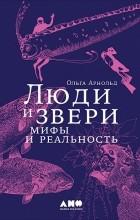 Ольга Арнольд - Люди и звери. Мифы и реальность