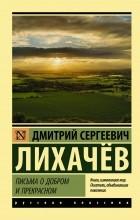 Дмитрий Лихачев - Письма о добром и прекрасном