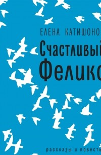 Елена Катишонок - Счастливый Феликс: рассказы и повесть