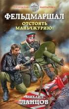 Ланцов Михаил Алексеевич - Фельдмаршал. Отстоять Маньчжурию!