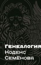 Виталий Семёнов - Генеалогия: Кодекс Семёнова