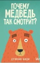 Дункан Биди - Почему медведь так смотрит?