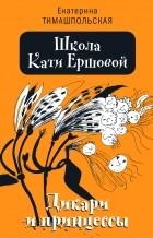 Екатерина Тимашпольская - Школа Кати Ершовой. Дикари и принцессы