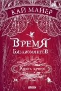 Кай Майер - Время библиомантов. Книга крови