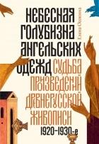 Елена Осокина - Небесная голубизна ангельских одежд: судьба произведений древнерусской живописи, 1920–1930-е годы