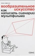 Миша Сафронов - Вообразительное искусство. Как написать сценарий мультфильма