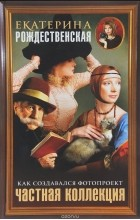 Екатерина Рождественская - Частная коллекция. Как создавался фотопроект