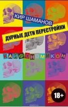 Кир Шаманов - Дурные дети Перестройки