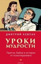 Дмитрий Ковпак - Уроки мудрости. Притчи, байки и истории от психотерапевта