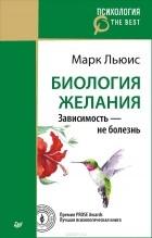 Марк Льюис - Биология желания. Зависимость - не болезнь