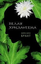 Мэри Линн Брахт - Белая хризантема