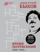 Дмитрий Быков - Время потрясений. 1900-1950 гг.