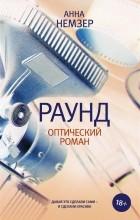 Анна Немзер - Раунд: оптический роман