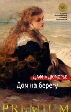 Дафна Дюморье - Дом на берегу