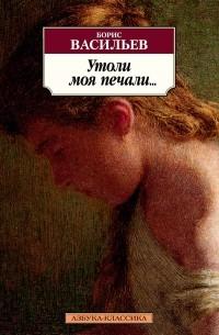 Борис Васильев - Утоли моя печали…